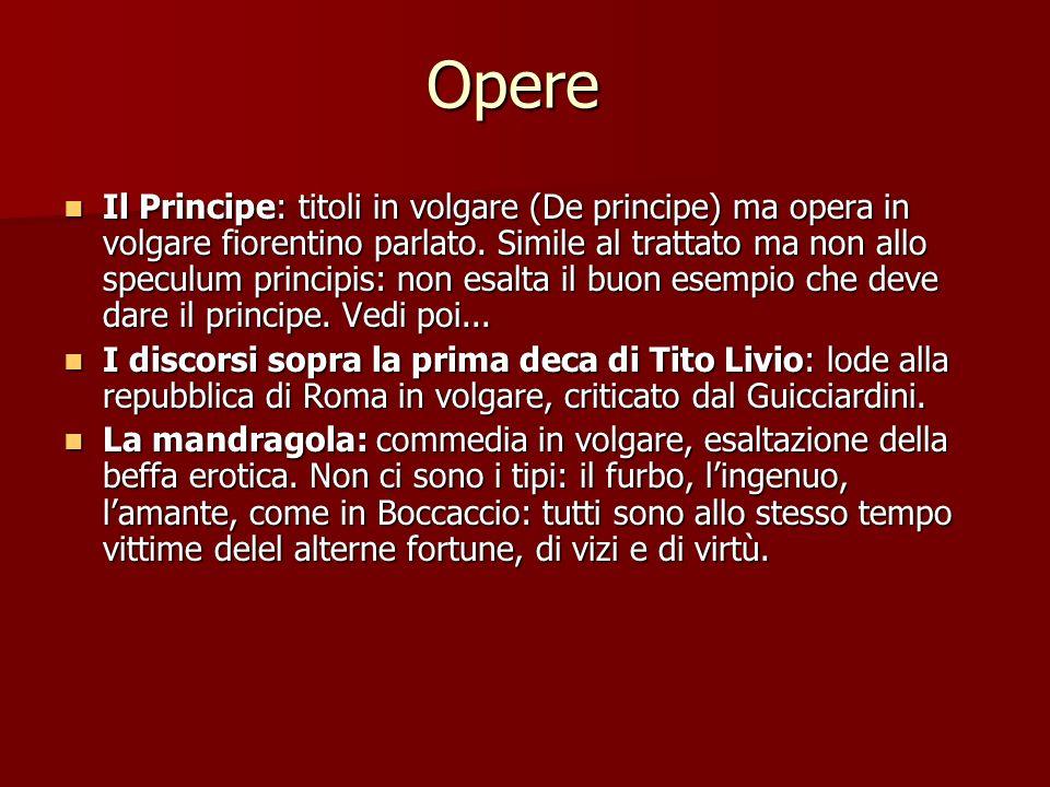 Opere Il Principe: titoli in volgare (De principe) ma opera in volgare fiorentino parlato. Simile al trattato ma non allo speculum principis: non esal