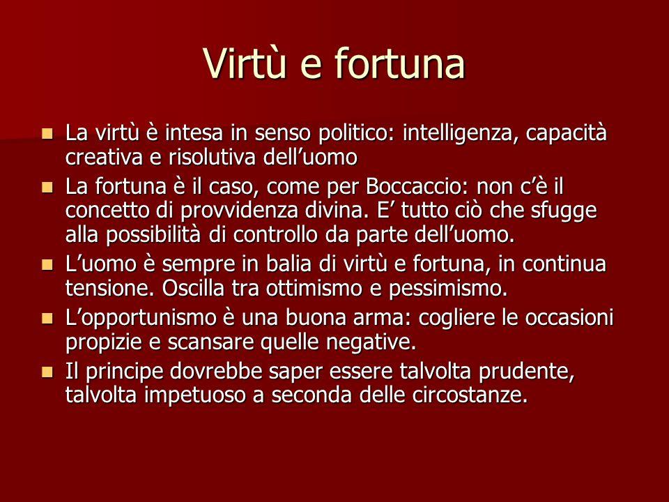 Virtù e fortuna La virtù è intesa in senso politico: intelligenza, capacità creativa e risolutiva delluomo La virtù è intesa in senso politico: intell