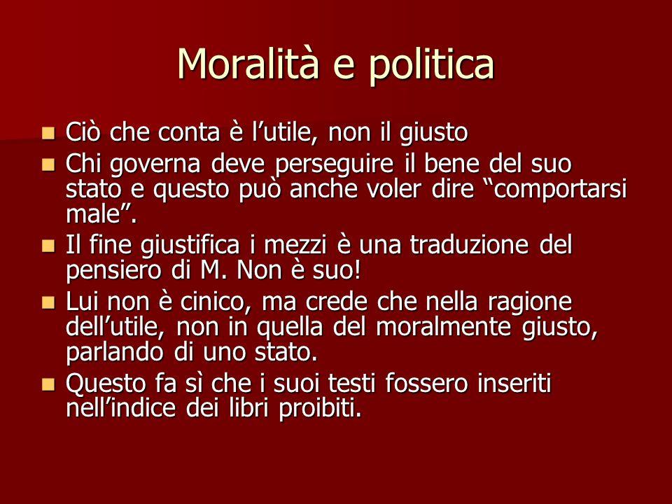 Moralità e politica Ciò che conta è lutile, non il giusto Ciò che conta è lutile, non il giusto Chi governa deve perseguire il bene del suo stato e qu