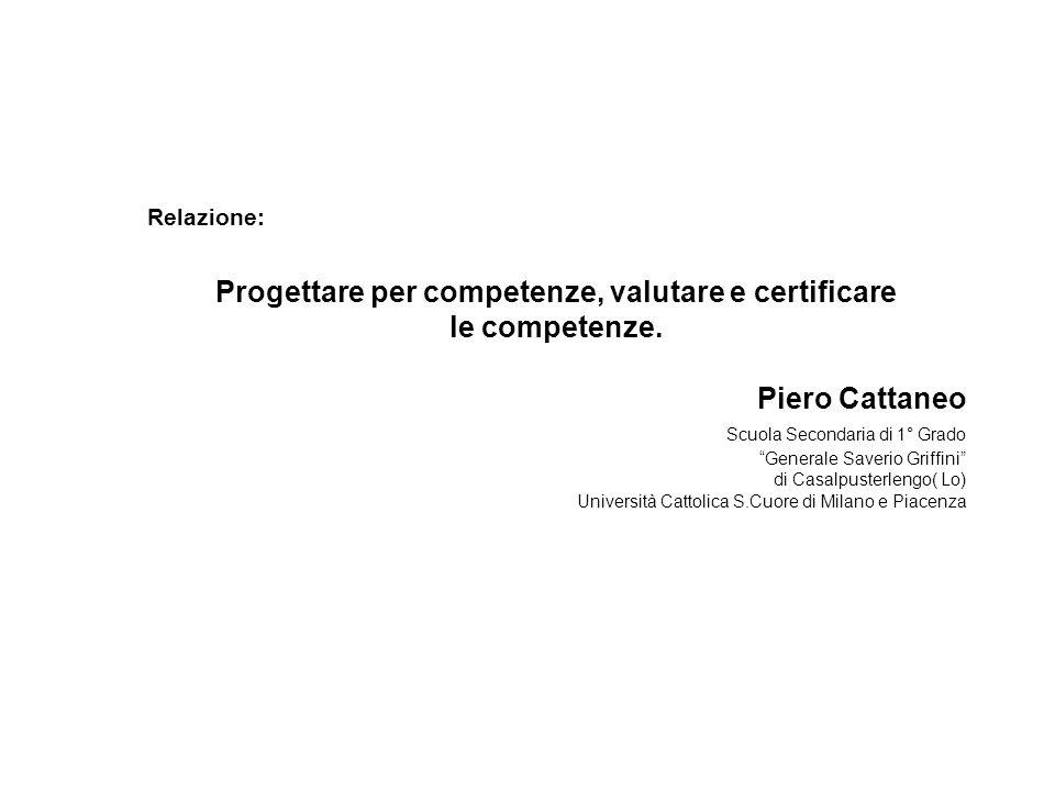 Relazione: Progettare per competenze, valutare e certificare le competenze. Piero Cattaneo Scuola Secondaria di 1° Grado Generale Saverio Griffini di