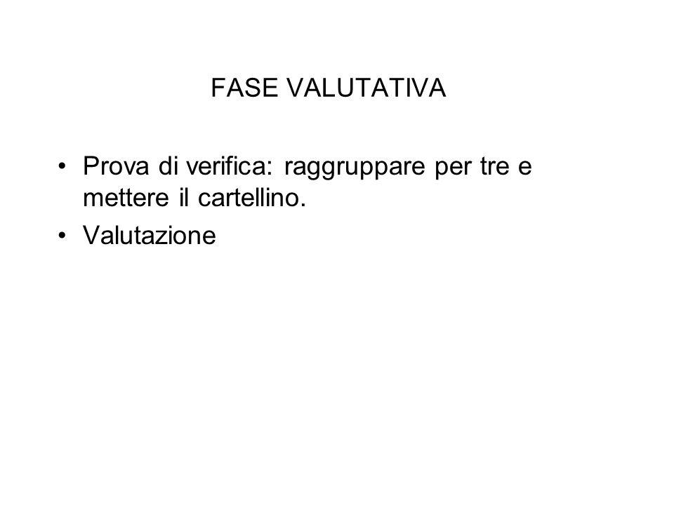 FASE VALUTATIVA Prova di verifica: raggruppare per tre e mettere il cartellino. Valutazione