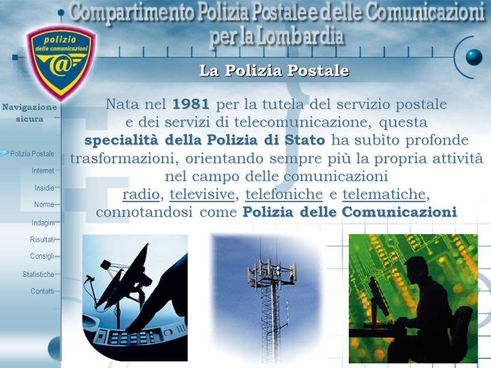 Polizia Postale Internet Insidie Contatti Norme Indagini Risultati Consigli Statistiche Navigazionesicura La Specialità può contare su una presenza capillare sul territorio garantita dai 20 Compartimenti e circa 75 Sezioni presenti nei principali capoluoghi di provincia, con migliaia di appartenenti La Polizia Postale