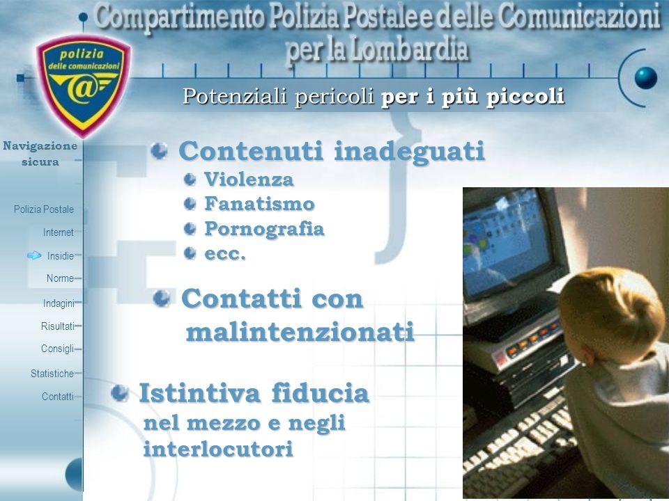 Polizia Postale Internet Insidie Contatti Norme Indagini Risultati Consigli Statistiche Navigazionesicura Compiti e funzioni del Centro Nazionale per il contrasto della pedopornografia sulla Rete Internet: Raccogliere tutte le segnalazioni, provenienti dalle forze di polizia, anche straniere, e da soggetti pubblici e privati, riguardanti siti che diffondono materiale pedo-pornografico nella rete internet; Raccogliere tutte le segnalazioni, provenienti dalle forze di polizia, anche straniere, e da soggetti pubblici e privati, riguardanti siti che diffondono materiale pedo-pornografico nella rete internet; Ricevere segnalazioni inerenti soggetti beneficiari di pagamento, nonchè i gestori e gli eventuali beneficiari dei relativi pagamenti; Ricevere segnalazioni inerenti soggetti beneficiari di pagamento, nonchè i gestori e gli eventuali beneficiari dei relativi pagamenti; I fornitori dei servizi di comunicazione elettronica sono obbligati a segnalare al Centro le imprese o i soggetti che, a qualunque titolo, diffondono, distribuiscono o fanno commercio anche in via telematica, di materiale pedopornografico nonchè a comunicare, qualora il Centro ne faccia richiesta, ogni informazione relativa ai contratti con tali imprese o soggetti.
