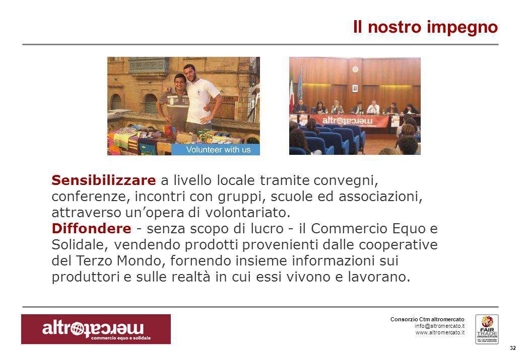 Consorzio Ctm altromercato info@altromercato.it www.altromercato.it Il nostro impegno 32 Sensibilizzare a livello locale tramite convegni, conferenze,