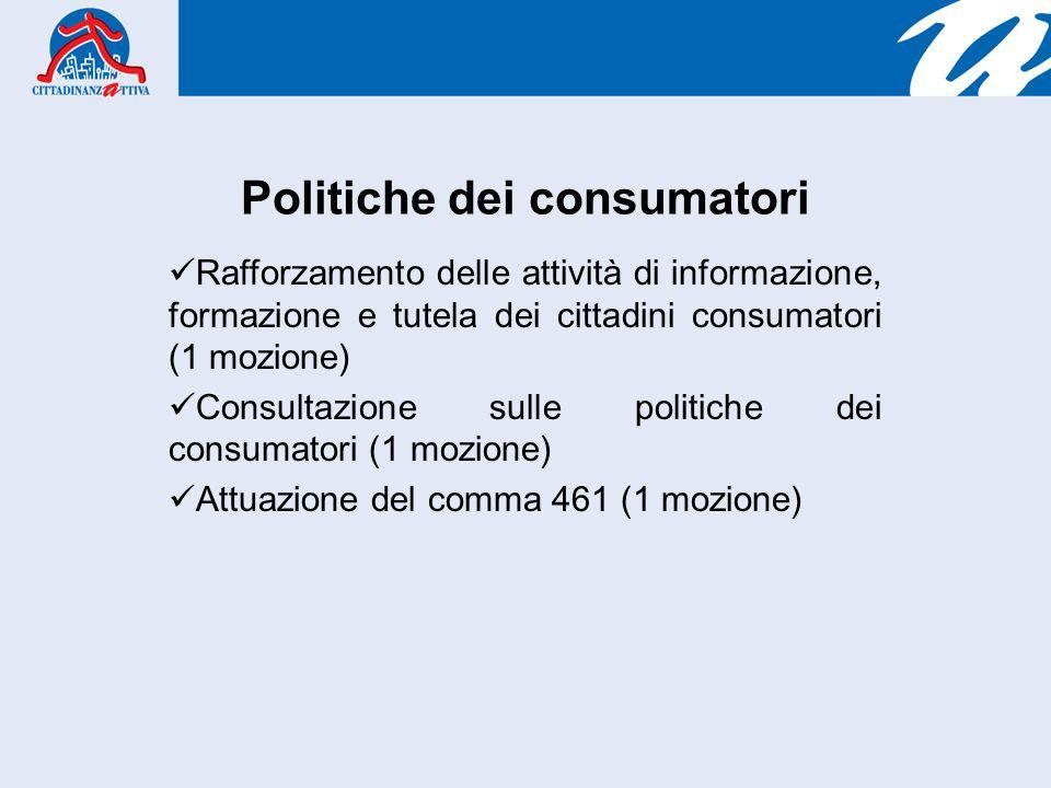 Politiche dei consumatori Rafforzamento delle attività di informazione, formazione e tutela dei cittadini consumatori (1 mozione) Consultazione sulle politiche dei consumatori (1 mozione) Attuazione del comma 461 (1 mozione)