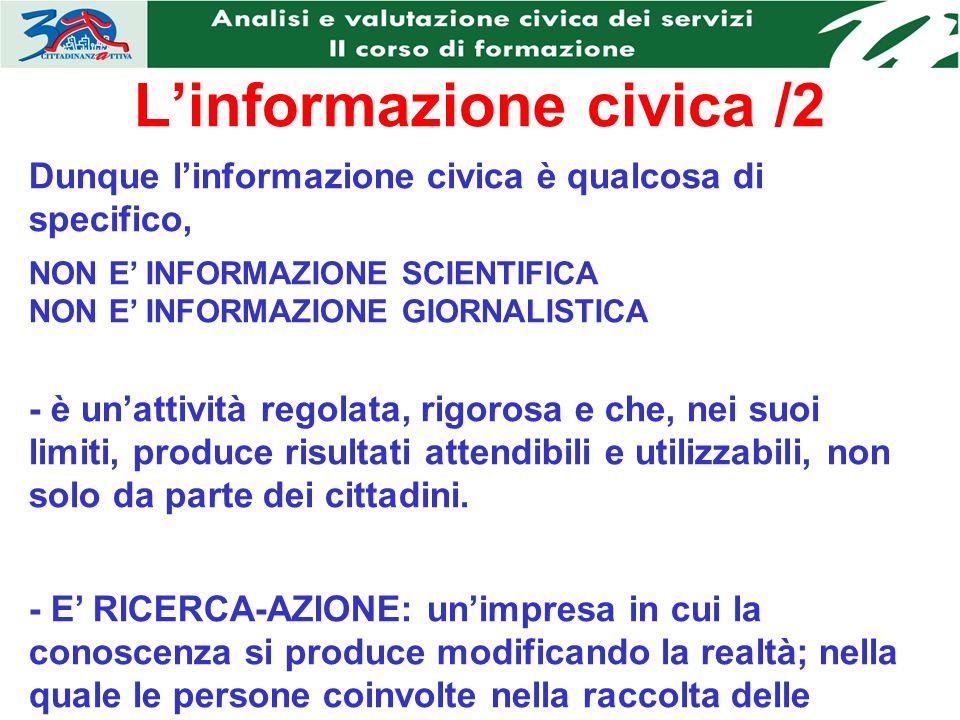 Linformazione civica /2 Dunque linformazione civica è qualcosa di specifico, NON E INFORMAZIONE SCIENTIFICA NON E INFORMAZIONE GIORNALISTICA - è unattività regolata, rigorosa e che, nei suoi limiti, produce risultati attendibili e utilizzabili, non solo da parte dei cittadini.