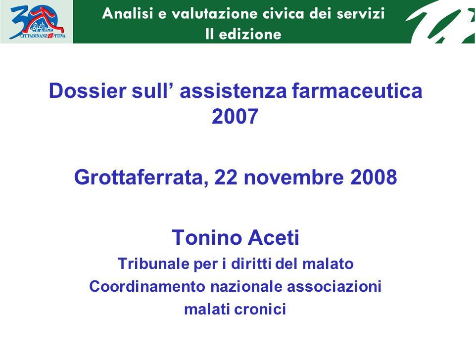 Dossier sull assistenza farmaceutica 2007 Grottaferrata, 22 novembre 2008 Tonino Aceti Tribunale per i diritti del malato Coordinamento nazionale associazioni malati cronici