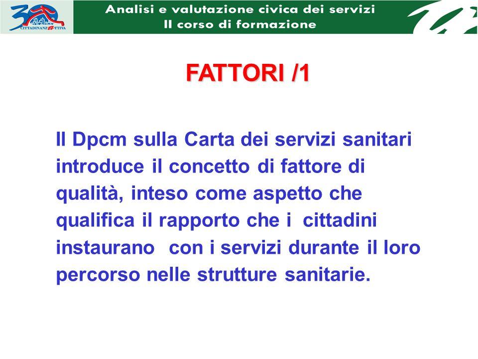 FATTORI /1 Il Dpcm sulla Carta dei servizi sanitari introduce il concetto di fattore di qualità, inteso come aspetto che qualifica il rapporto che i cittadini instaurano con i servizi durante il loro percorso nelle strutture sanitarie.