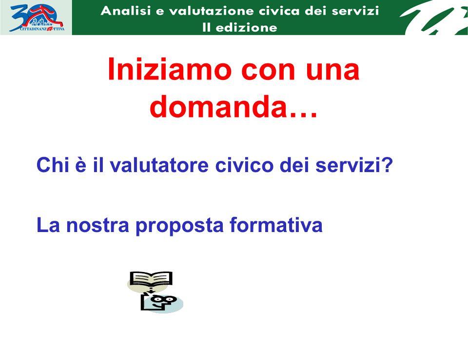 Iniziamo con una domanda… Chi è il valutatore civico dei servizi La nostra proposta formativa