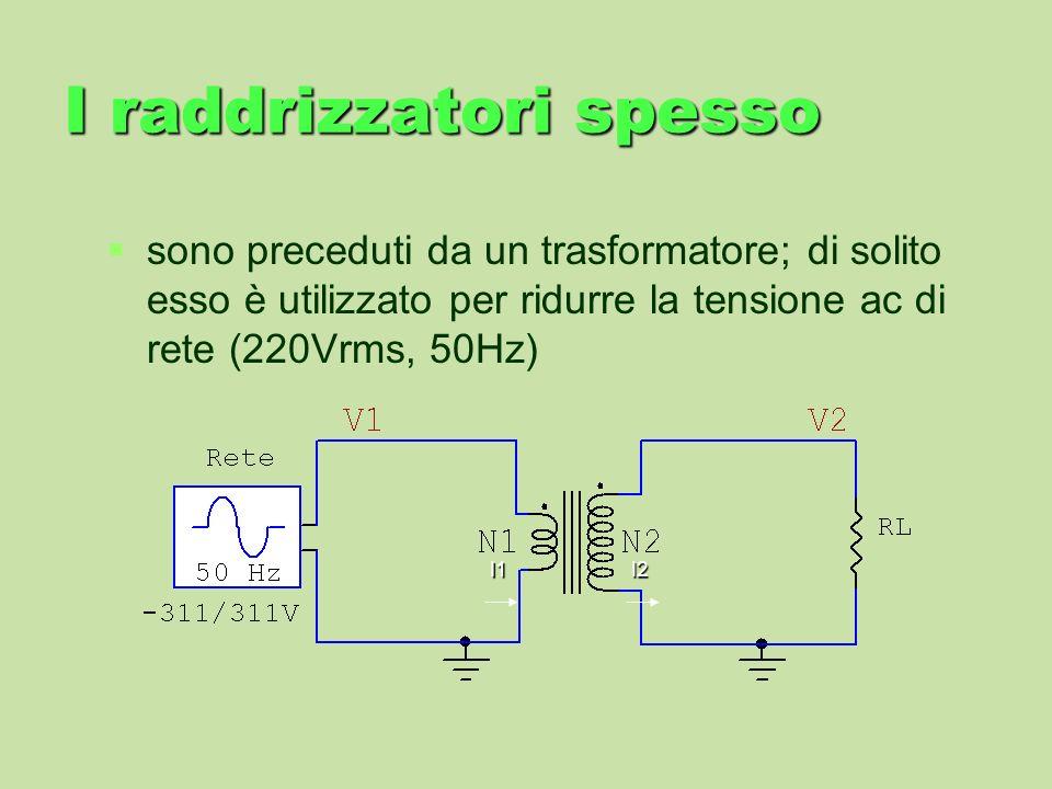 I raddrizzatori spesso sono preceduti da un trasformatore; di solito esso è utilizzato per ridurre la tensione ac di rete (220Vrms, 50Hz) I1I2