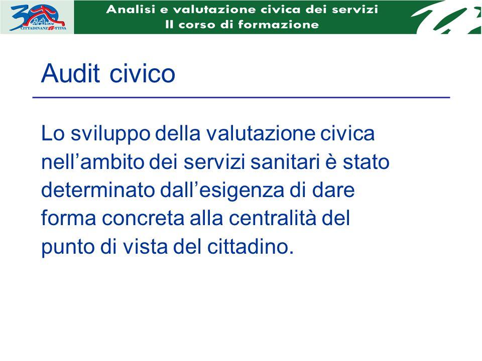 Audit civico Lo sviluppo della valutazione civica nellambito dei servizi sanitari è stato determinato dallesigenza di dare forma concreta alla centralità del punto di vista del cittadino.