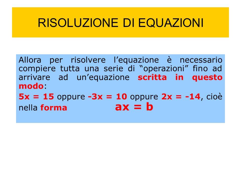 RISOLUZIONE DI EQUAZIONI Allora per risolvere lequazione è necessario compiere tutta una serie di operazioni fino ad arrivare ad unequazione scritta in questo modo: 5x = 15 oppure -3x = 10 oppure 2x = -14, cioè nella forma ax = b