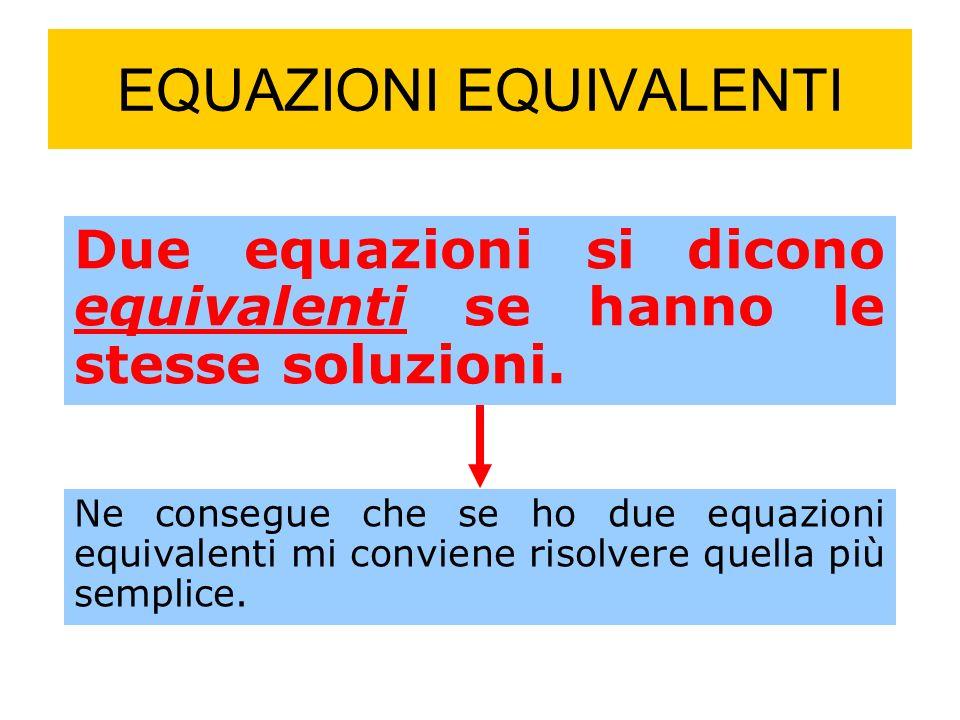 EQUAZIONI EQUIVALENTI Due equazioni si dicono equivalenti se hanno le stesse soluzioni.