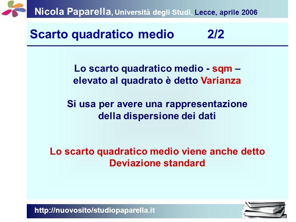 Nicola Paparella, Università degli Studi, Lecce, aprile 2006 Scarto quadratico medio2/2 http://nuovosito/studiopaparella.it Lo scarto quadratico medio - sqm – elevato al quadrato è detto Varianza Si usa per avere una rappresentazione della dispersione dei dati Lo scarto quadratico medio viene anche detto Deviazione standard