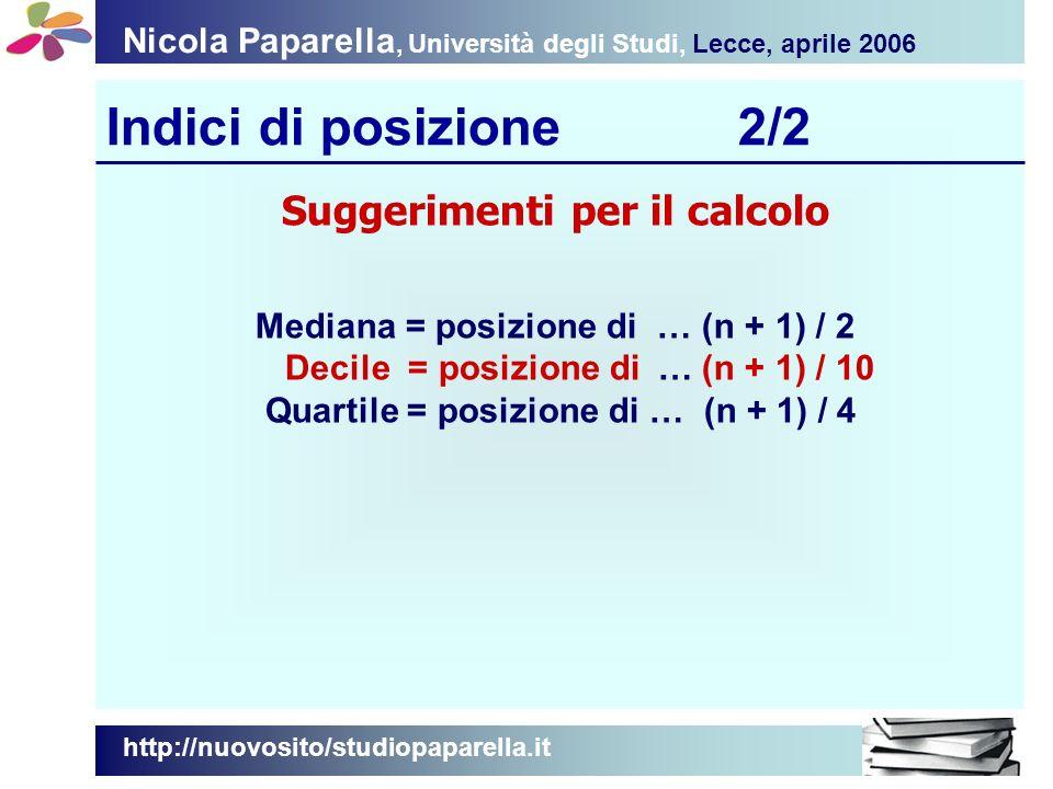 Nicola Paparella, Università degli Studi, Lecce, aprile 2006 Indici di posizione2/2 http://nuovosito/studiopaparella.it Suggerimenti per il calcolo Mediana = posizione di … (n + 1) / 2 Decile = posizione di … (n + 1) / 10 Quartile = posizione di … (n + 1) / 4