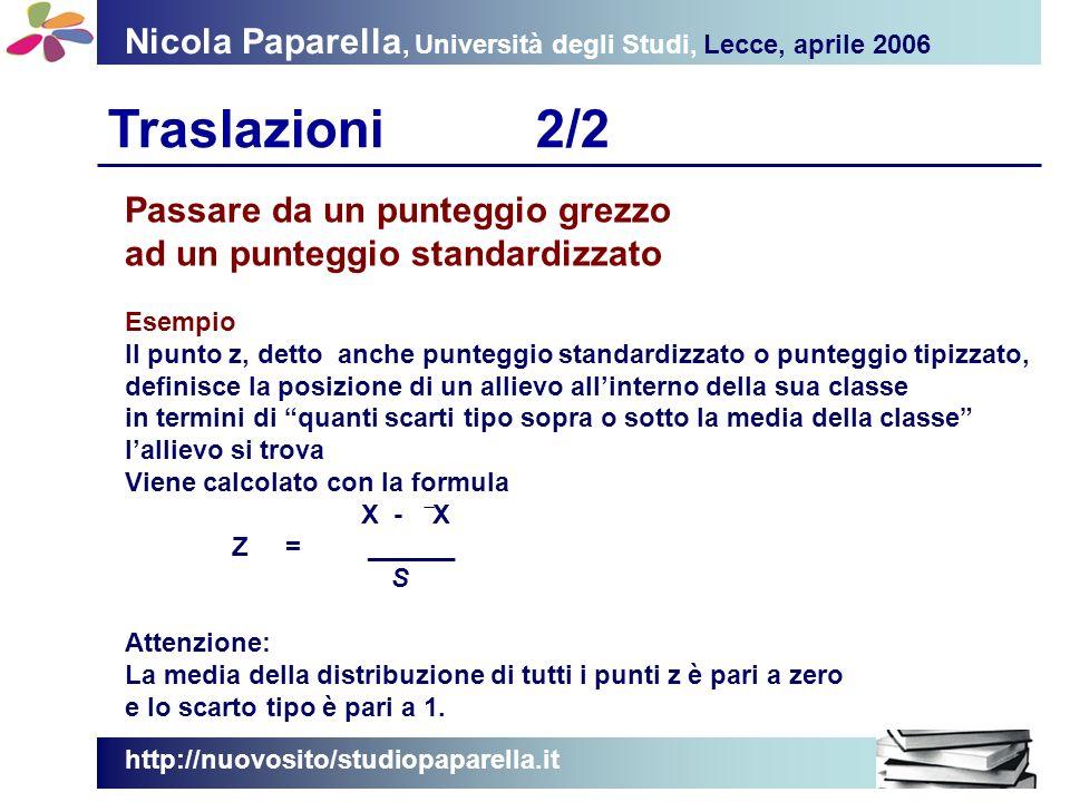 Nicola Paparella, Università degli Studi, Lecce, aprile 2006 Traslazioni2/2 http://nuovosito/studiopaparella.it Passare da un punteggio grezzo ad un punteggio standardizzato Esempio Il punto z, detto anche punteggio standardizzato o punteggio tipizzato, definisce la posizione di un allievo allinterno della sua classe in termini di quanti scarti tipo sopra o sotto la media della classe lallievo si trova Viene calcolato con la formula X - ̅ X Z = ______ S Attenzione: La media della distribuzione di tutti i punti z è pari a zero e lo scarto tipo è pari a 1.
