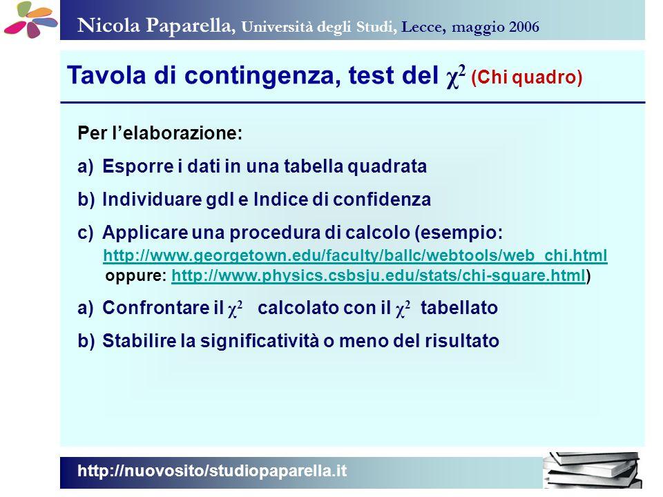 Nicola Paparella, Università degli Studi, Lecce, maggio 2006 Tavola di contingenza, test del χ 2 (Chi quadro) http://nuovosito/studiopaparella.it Per lelaborazione: a)Esporre i dati in una tabella quadrata b)Individuare gdl e Indice di confidenza c)Applicare una procedura di calcolo (esempio: http://www.georgetown.edu/faculty/ballc/webtools/web_chi.html oppure: http://www.physics.csbsju.edu/stats/chi-square.html)http://www.physics.csbsju.edu/stats/chi-square.html a)Confrontare il χ 2 calcolato con il χ 2 tabellato b)Stabilire la significatività o meno del risultato