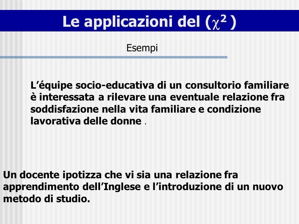 Le applicazioni del ( 2 ) Léquipe socio-educativa di un consultorio familiare è interessata a rilevare una eventuale relazione fra soddisfazione nella