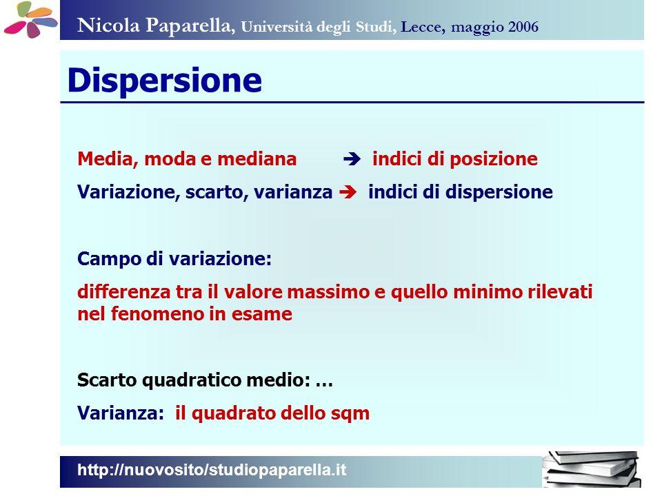 Nicola Paparella, Università degli Studi, Lecce, maggio 2006 Dispersione Media, moda e mediana indici di posizione Variazione, scarto, varianza indici