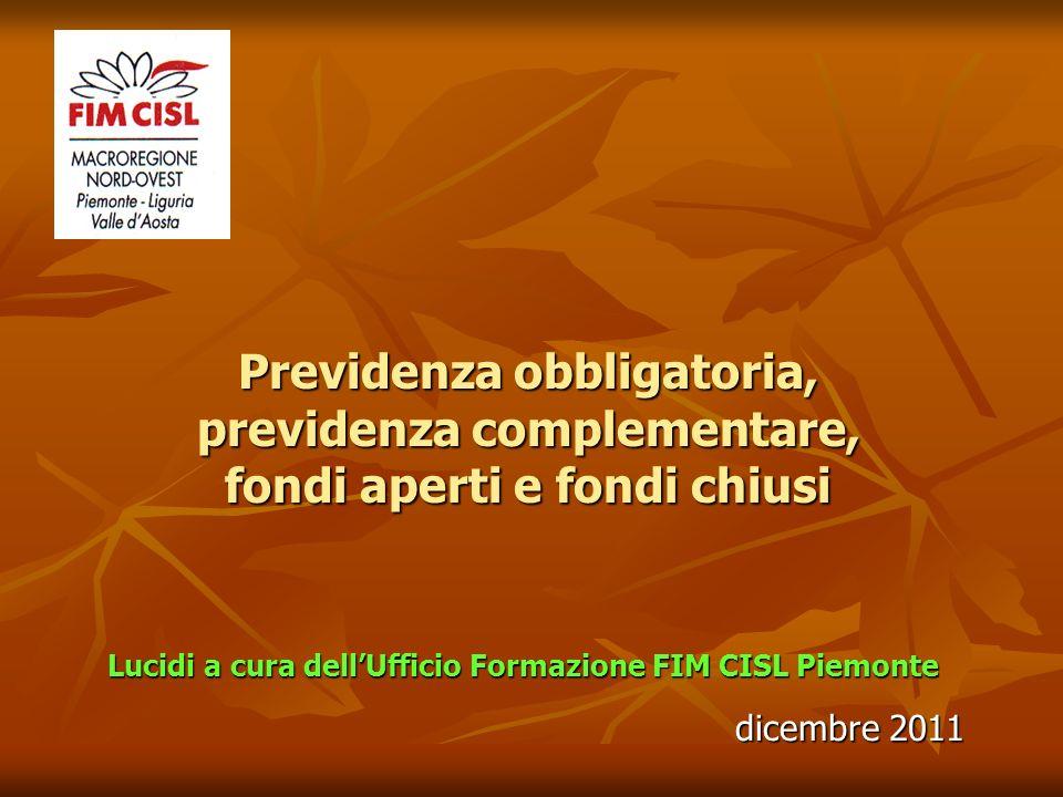 Previdenza obbligatoria, previdenza complementare, fondi aperti e fondi chiusi Lucidi a cura dellUfficio Formazione FIM CISL Piemonte dicembre 2011