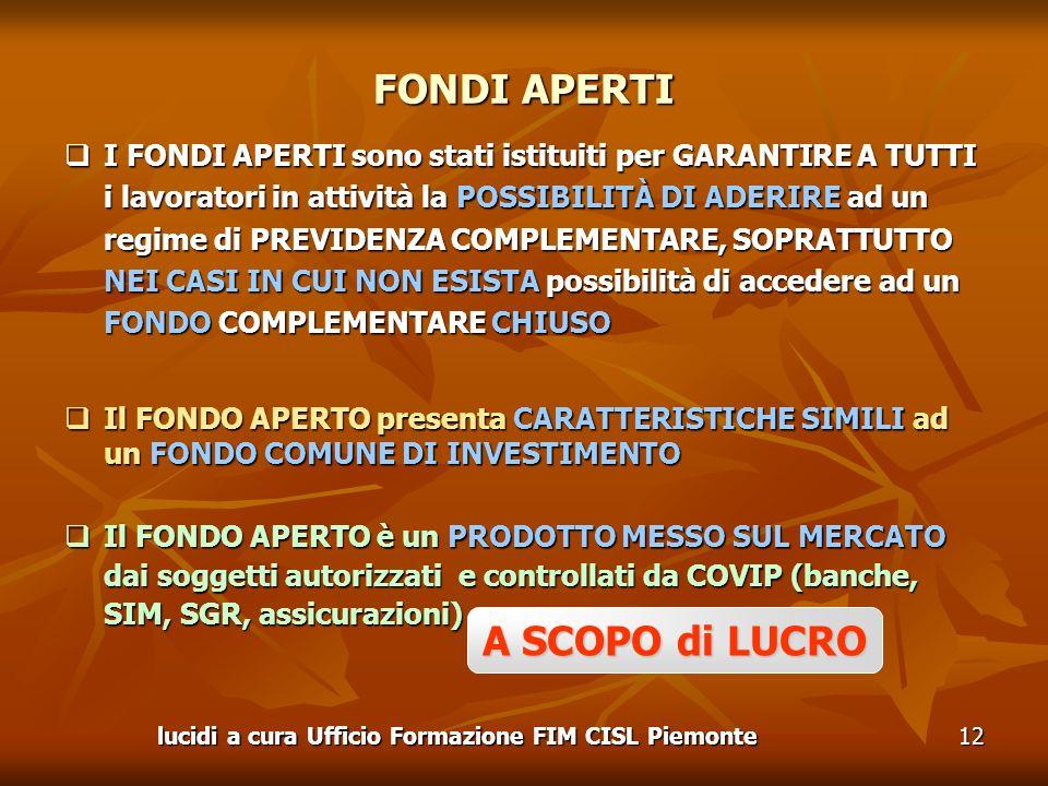 lucidi a cura Ufficio Formazione FIM CISL Piemonte12 I FONDI APERTI sono stati istituiti per GARANTIRE A TUTTI i lavoratori in attività la POSSIBILITÀ DI ADERIRE ad un regime di PREVIDENZA COMPLEMENTARE, SOPRATTUTTO NEI CASI IN CUI NON ESISTA possibilità di accedere ad un FONDO COMPLEMENTARE CHIUSO I FONDI APERTI sono stati istituiti per GARANTIRE A TUTTI i lavoratori in attività la POSSIBILITÀ DI ADERIRE ad un regime di PREVIDENZA COMPLEMENTARE, SOPRATTUTTO NEI CASI IN CUI NON ESISTA possibilità di accedere ad un FONDO COMPLEMENTARE CHIUSO Il FONDO APERTO presenta CARATTERISTICHE SIMILI ad un FONDO COMUNE DI INVESTIMENTO Il FONDO APERTO presenta CARATTERISTICHE SIMILI ad un FONDO COMUNE DI INVESTIMENTO Il FONDO APERTO è un PRODOTTO MESSO SUL MERCATO dai soggetti autorizzati e controllati da COVIP (banche, SIM, SGR, assicurazioni) Il FONDO APERTO è un PRODOTTO MESSO SUL MERCATO dai soggetti autorizzati e controllati da COVIP (banche, SIM, SGR, assicurazioni) FONDI APERTI A SCOPO di LUCRO