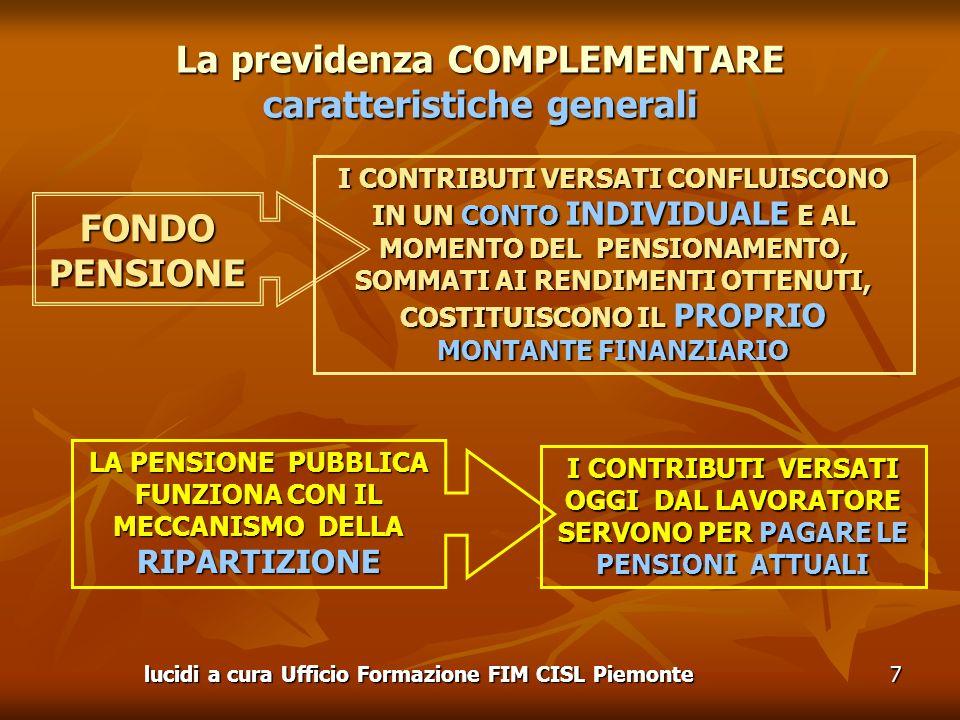 lucidi a cura Ufficio Formazione FIM CISL Piemonte7 La previdenza COMPLEMENTARE caratteristiche generali LA PENSIONE PUBBLICA FUNZIONA CON IL MECCANISMO DELLA RIPARTIZIONE I CONTRIBUTI VERSATI OGGI DAL LAVORATORE SERVONO PER PAGARE LE PENSIONI ATTUALI I CONTRIBUTI VERSATI CONFLUISCONO IN UN CONTO INDIVIDUALE E AL MOMENTO DEL PENSIONAMENTO, SOMMATI AI RENDIMENTI OTTENUTI, COSTITUISCONO IL PROPRIO MONTANTE FINANZIARIO FONDOPENSIONE