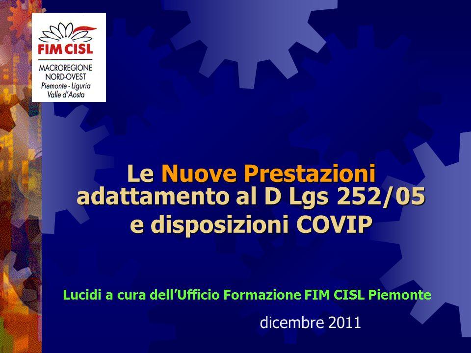Le Nuove Prestazioni adattamento al D Lgs 252/05 e disposizioni COVIP Lucidi a cura dellUfficio Formazione FIM CISL Piemonte dicembre 2011