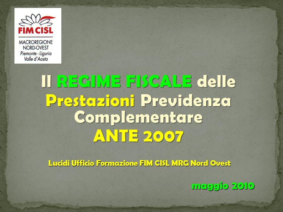 Il REGIME FISCALE delle Prestazioni Previdenza Complementare ANTE 2007 Lucidi Ufficio Formazione FIM CISL MRG Nord Ovest maggio 2010
