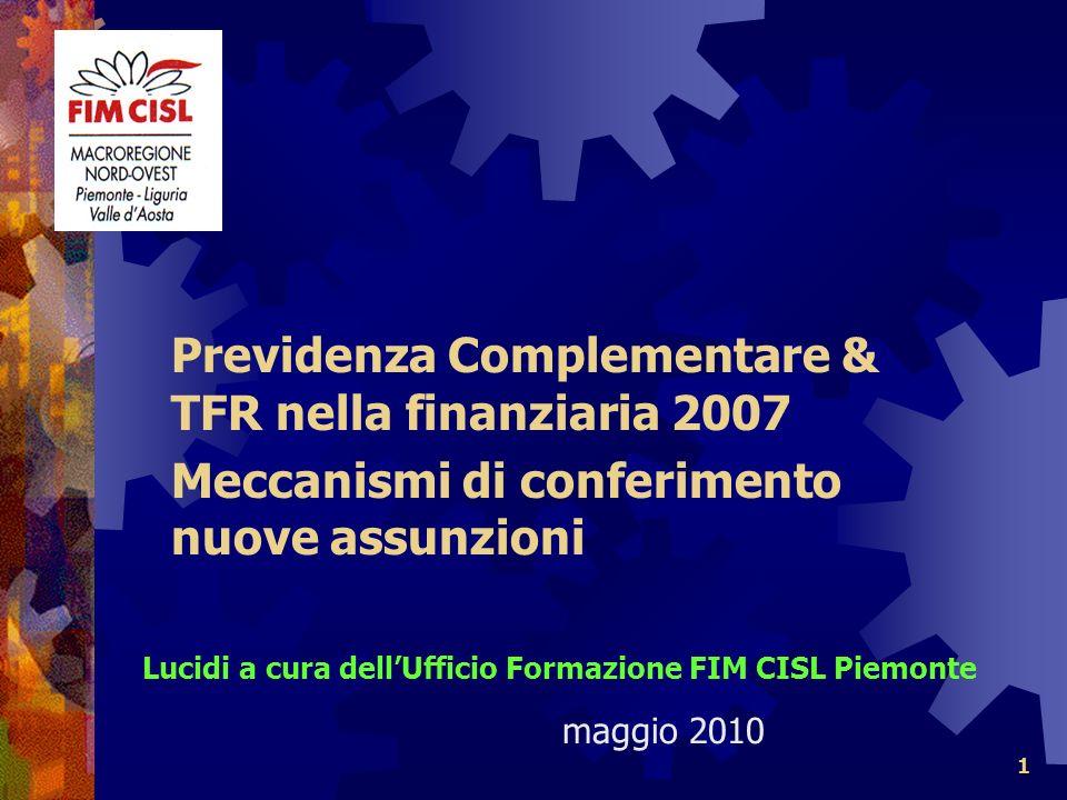 1 Previdenza Complementare & TFR nella finanziaria 2007 Meccanismi di conferimento nuove assunzioni Lucidi a cura dellUfficio Formazione FIM CISL Piemonte maggio 2010
