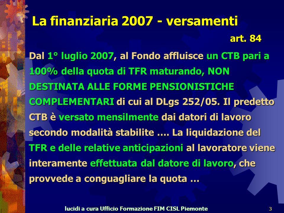 lucidi a cura Ufficio Formazione FIM CISL Piemonte 3 La finanziaria 2007 - versamenti Dal 1° luglio 2007, al Fondo affluisce un CTB pari a 100% della quota di TFR maturando, NON DESTINATA ALLE FORME PENSIONISTICHE COMPLEMENTARI di cui al DLgs 252/05.