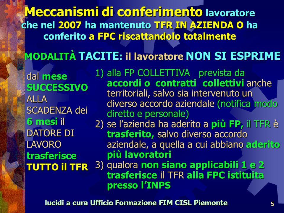 lucidi a cura Ufficio Formazione FIM CISL Piemonte 5 dal mese SUCCESSIVO ALLA SCADENZA dei 6 mesi il DATORE DI LAVORO trasferisce TUTTO il TFR 1)alla FP COLLETTIVA prevista da accordi o contratti collettivi anche territoriali, salvo sia intervenuto un diverso accordo aziendale (notifica modo diretto e personale) 2) se lazienda ha aderito a più FP, il TFR è trasferito, salvo diverso accordo aziendale, a quella a cui abbiano aderito più lavoratori 3) qualora non siano applicabili 1 e 2 trasferisce il TFR alla FPC istituita presso lINPS MODALITÀ TACITE : il lavoratore NON SI ESPRIME Meccanismi di conferimento lavoratore che nel 2007 ha mantenuto TFR IN AZIENDA O ha conferito a FPC riscattandolo totalmente