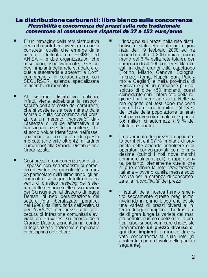2 La distribuzione carburanti: libro bianco sulla concorrenza Flessibilità e concorrenza dei prezzi sulla rete tradizionale consentono al consumatore risparmi da 37 a 152 euro/anno E unimmagine della rete distributiva dei carburanti ben diversa da quella consueta, quella che emerge dalla ricerca effettuata da FIGISC ed ANISA – le due organizzazioni che associano, rispettivamente, i Gestori degli impianti della rete stradale e di quella autostradale aderenti a Conf- commercio -, in collaborazione con SECURSER, azienda specializzata in ricerche di mercato.