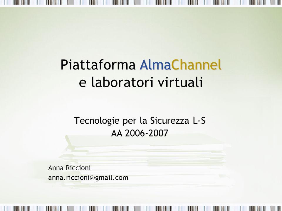 AlmaChannel Piattaforma AlmaChannel e laboratori virtuali Tecnologie per la Sicurezza L-S AA 2006-2007 Anna Riccioni anna.riccioni@gmail.com