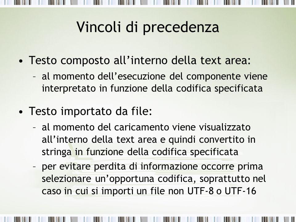 Vincoli di precedenza Testo composto allinterno della text area: –al momento dellesecuzione del componente viene interpretato in funzione della codifica specificata Testo importato da file: –al momento del caricamento viene visualizzato allinterno della text area e quindi convertito in stringa in funzione della codifica specificata –per evitare perdita di informazione occorre prima selezionare unopportuna codifica, soprattutto nel caso in cui si importi un file non UTF-8 o UTF-16