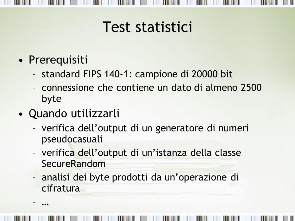 Prerequisiti –standard FIPS 140-1: campione di 20000 bit –connessione che contiene un dato di almeno 2500 byte Quando utilizzarli –verifica delloutput di un generatore di numeri pseudocasuali –verifica delloutput di unistanza della classe SecureRandom –analisi dei byte prodotti da unoperazione di cifratura –…