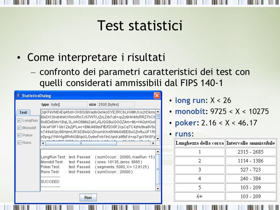 Test statistici Come interpretare i risultati – confronto dei parametri caratteristici dei test con quelli considerati ammissibili dal FIPS 140-1 long run: X < 26 monobit: 9725 < X < 10275 poker: 2.16 < X < 46.17 runs: