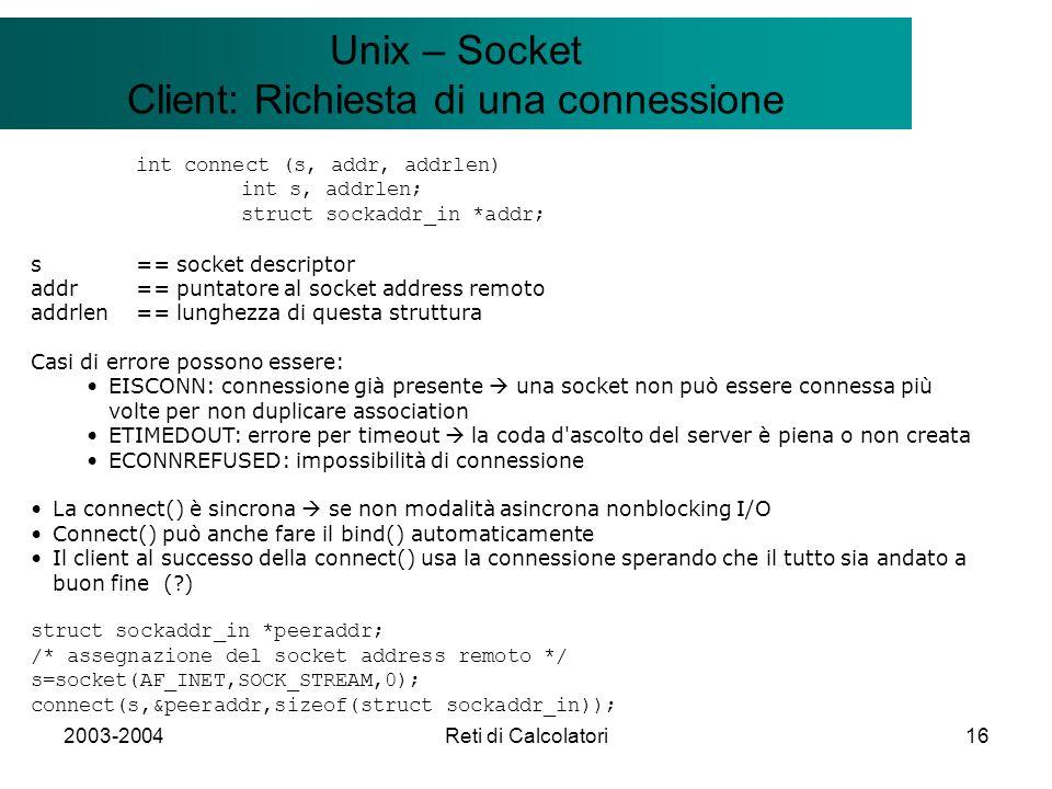 2003-2004Reti di Calcolatori16 Il modello Client/Server Unix – Socket Client: Richiesta di una connessione int connect (s, addr, addrlen) int s, addrlen; struct sockaddr_in *addr; s == socket descriptor addr== puntatore al socket address remoto addrlen== lunghezza di questa struttura Casi di errore possono essere: EISCONN: connessione già presente una socket non può essere connessa più volte per non duplicare association ETIMEDOUT: errore per timeout la coda d ascolto del server è piena o non creata ECONNREFUSED: impossibilità di connessione La connect() è sincrona se non modalità asincrona nonblocking I/O Connect() può anche fare il bind() automaticamente Il client al successo della connect() usa la connessione sperando che il tutto sia andato a buon fine ( ) struct sockaddr_in *peeraddr; /* assegnazione del socket address remoto */ s=socket(AF_INET,SOCK_STREAM,0); connect(s,&peeraddr,sizeof(struct sockaddr_in));