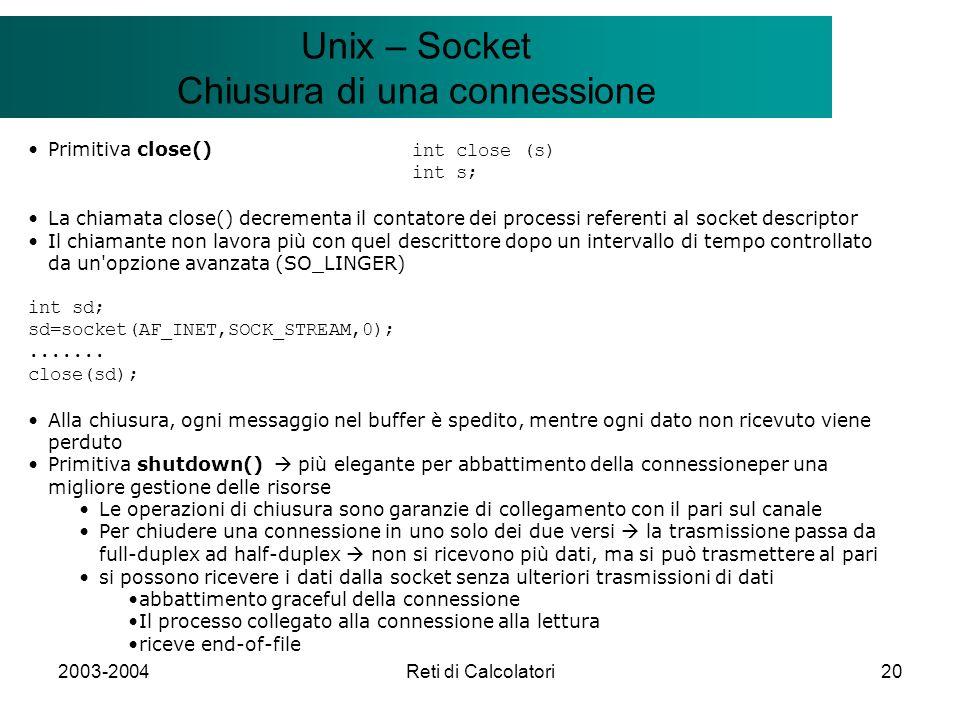 2003-2004Reti di Calcolatori20 Il modello Client/Server Unix – Socket Chiusura di una connessione Primitiva close() int close (s) int s; La chiamata close() decrementa il contatore dei processi referenti al socket descriptor Il chiamante non lavora più con quel descrittore dopo un intervallo di tempo controllato da un opzione avanzata (SO_LINGER) int sd; sd=socket(AF_INET,SOCK_STREAM,0);.......