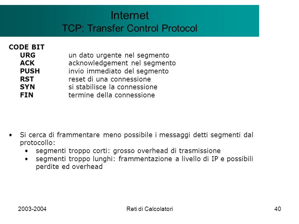 2003-2004Reti di Calcolatori40 Il modello Client/Server Internet TCP: Transfer Control Protocol CODE BIT URGun dato urgente nel segmento ACKacknowledg