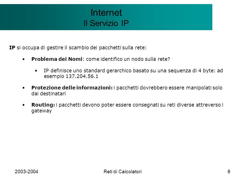 2003-2004Reti di Calcolatori7 Il modello Client/Server Internet IP Naming ed indirizzamento gerarchico Ogni connessione di un host a una rete ha un indirizzo internet unico formato da due elementi e detto IP-ADDRESS=NETID, HOSTID NETID è lidentificatore di rete HOSTID è ldentificatore di host La distinzione facilita il routing Una rete è un ambiente considerato omogeneo: se il mio indirizzo è 137.204.56.1 ed il numero di rete è per esempio 137, sono sicuro che allinterno della rete 137 ci sarà o il nodo identificato dallid 204.56.1 oppure il gateway per la rete 137.204 Il routing quindi è automaticamente definito dalla struttura del nome Esiste inoltre uno standard per definire la struttura di una rete: Reti di Classe A: Le WAN tipicamente Reti di Classe B: LAN di grandi dimensioni Reti di Classe C: LAN di piccole dimensioni