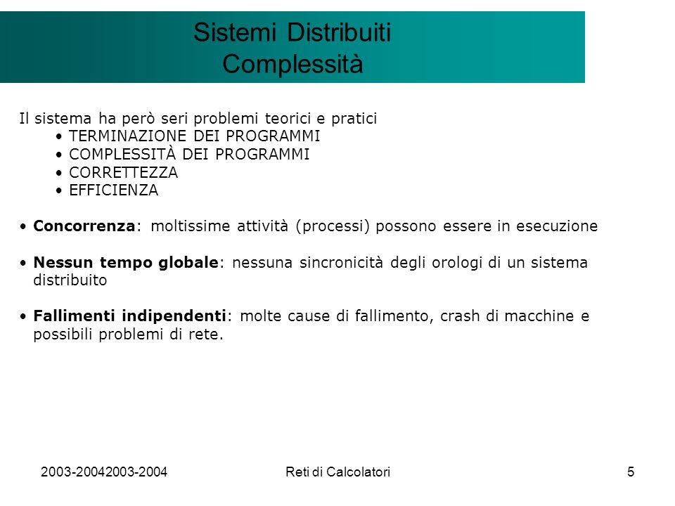 2003-20042003-2004Reti di Calcolatori5 Il modello Client/Server Sistemi Distribuiti Complessità Il sistema ha però seri problemi teorici e pratici TERMINAZIONE DEI PROGRAMMI COMPLESSITÀ DEI PROGRAMMI CORRETTEZZA EFFICIENZA Concorrenza: moltissime attività (processi) possono essere in esecuzione Nessun tempo globale: nessuna sincronicità degli orologi di un sistema distribuito Fallimenti indipendenti: molte cause di fallimento, crash di macchine e possibili problemi di rete.