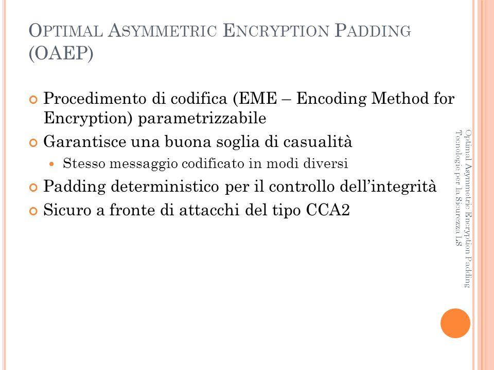 EME-OAEP-E NCODE Optimal Asymmetric Encryption Padding Tecnologie per la Sicurezza LS Primitiva di codifica: EME-OAEP-Encode (M, P, emLen) Opzioni: Hash – Hash Function MGF – Mask Generation Function Ingressi: M P emLen Uscita: EM – Messaggio codificato – Messaggio da codificare – Parametri di codifica, ovvero una stringa di byte – Lunghezza totale in byte del messaggio codificato