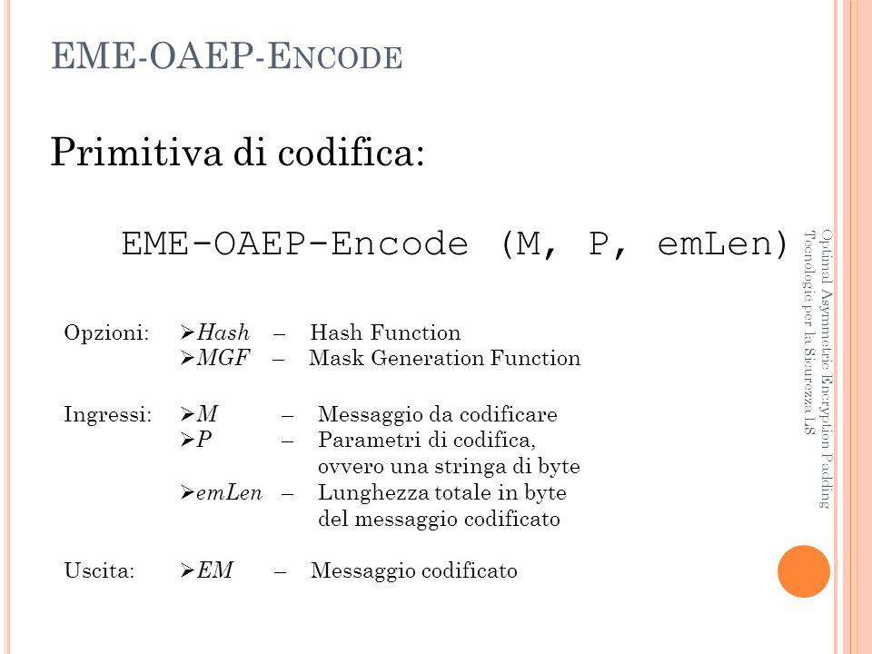 D ECODING Optimal Asymmetric Encryption Padding Tecnologie per la Sicurezza LS 1)Se P è maggiore della limitazione in input della funzione Hash genera un errore decoding error e termina 2)Se emLen < 2hLen + 1 genera un errore decoding error e termina 3)I primi venti byte di EM costituiscono il maskedSeed, mentre il resto costituisce il maskedDB 4)Calcola: seedMask = MGF (maskedDB, hLen) 5)Ottieni: seed = XOR (maskedSeed, seedMask) 6)Calcola: dbMask = MGF (seed, emLen – hLen) 7)Calcola: DB = XOR (maskedDB, dbMask) 8)Calcola: pHash = Hash (P) 9)Separa DB nelle stringhe: pHash    PS    01    M Se non cè il byte 01 genera un errore decoding error e termina 10)Se pHash pHash genera un errore decoding error e termina 11)Restituisci il messaggio originale M La procedura di decoding è speculare a quella di encoding.
