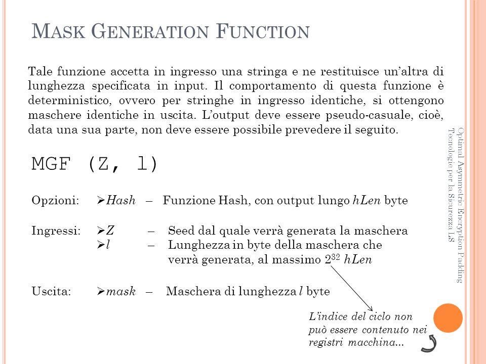 A LGORITMO MGF Optimal Asymmetric Encryption Padding Tecnologie per la Sicurezza LS string MGF (string Z, int l) { string T = ; if (l > exp (2, 32) * hLen) then { generate_error(mask too long); exit(1); } for (int i = 0; i < sup_int(l div hLen); i++) T = T    Hash (Z    i); return T; }