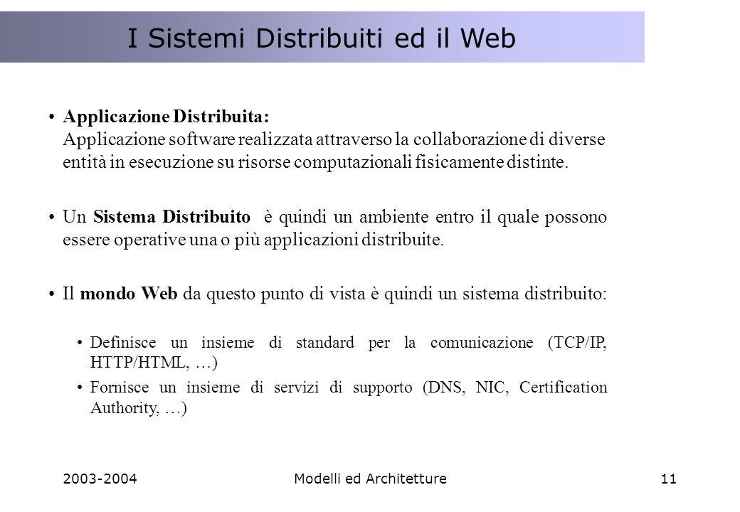 2003-2004Modelli ed Architetture11 I Sistemi Distribuiti ed il Web Applicazione Distribuita: Applicazione software realizzata attraverso la collaborazione di diverse entità in esecuzione su risorse computazionali fisicamente distinte.