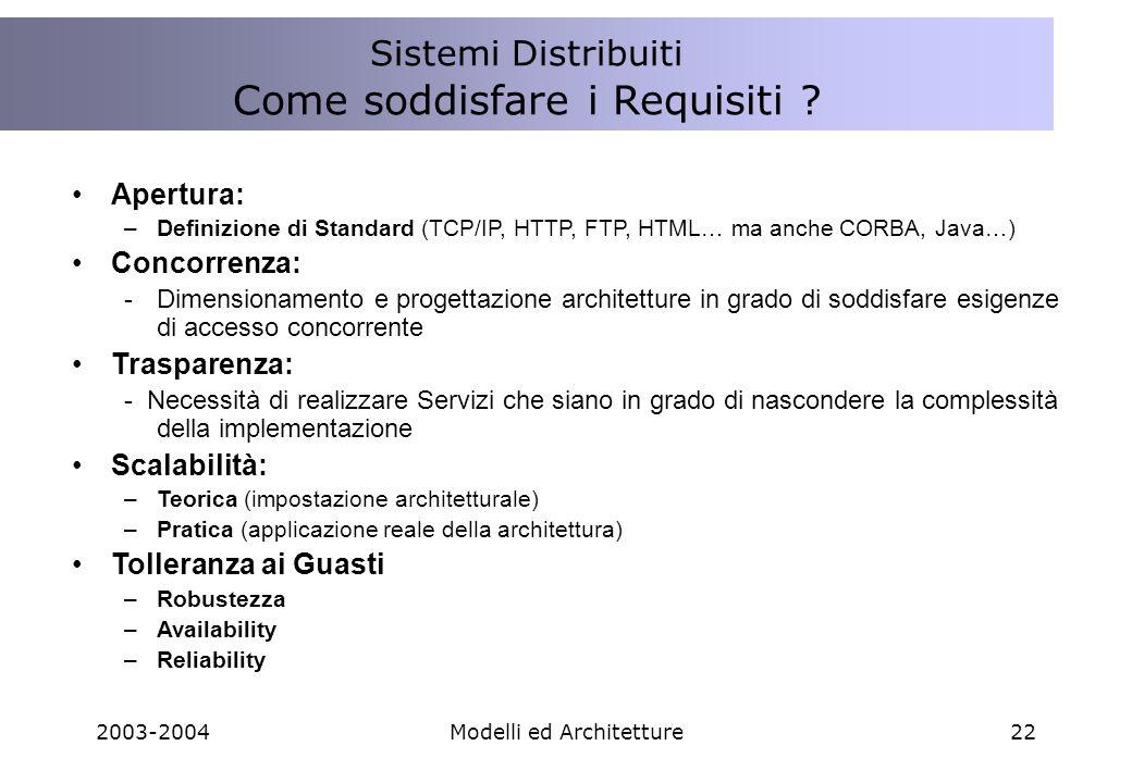 2003-2004Modelli ed Architetture22 Apertura: –Definizione di Standard (TCP/IP, HTTP, FTP, HTML… ma anche CORBA, Java…) Concorrenza: -Dimensionamento e progettazione architetture in grado di soddisfare esigenze di accesso concorrente Trasparenza: - Necessità di realizzare Servizi che siano in grado di nascondere la complessità della implementazione Scalabilità: –Teorica (impostazione architetturale) –Pratica (applicazione reale della architettura) Tolleranza ai Guasti –Robustezza –Availability –Reliability Sistemi Distribuiti Come soddisfare i Requisiti