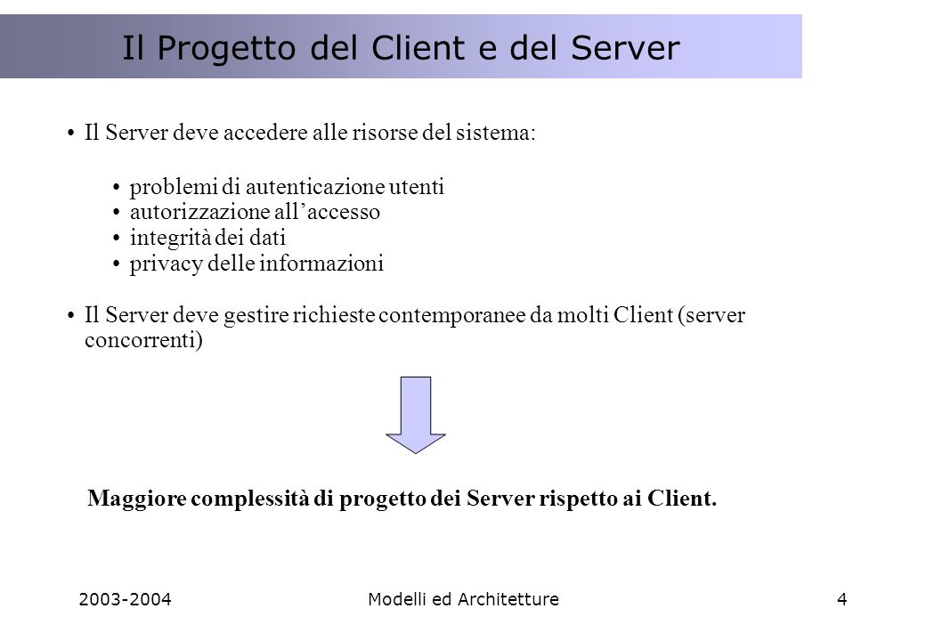 2003-2004Modelli ed Architetture45 Scalabilità La scalabilità è una proprietà tipica dei sistemi distribuiti, nei sistemi Web diventa fondamentale per la realizzazione di applicazioni in grado di servire diversi target di Utenti in volumi anche molto diversi.