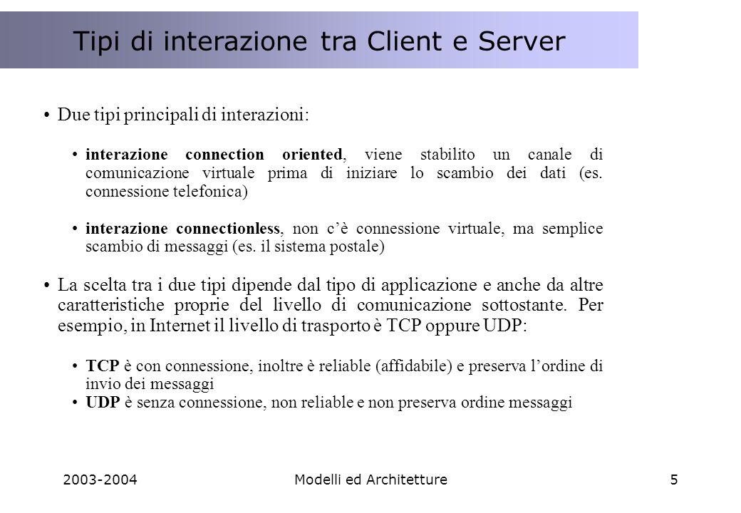 2003-2004Modelli ed Architetture5 Tipi di interazione tra Client e Server Due tipi principali di interazioni: interazione connection oriented, viene stabilito un canale di comunicazione virtuale prima di iniziare lo scambio dei dati (es.
