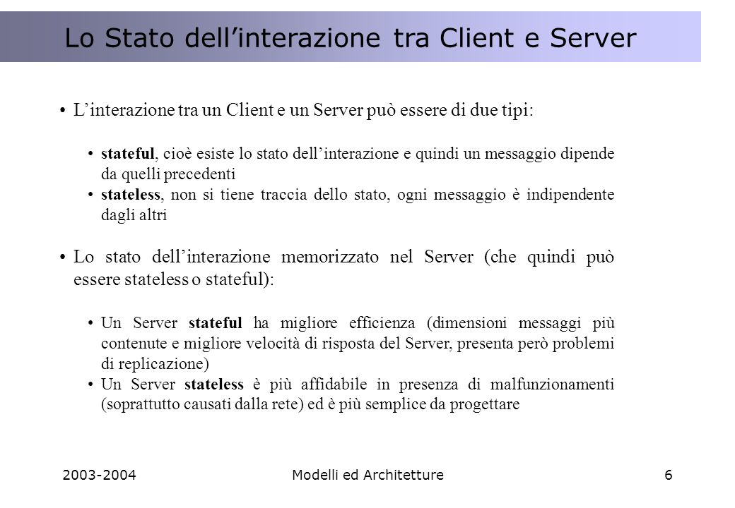 2003-2004Modelli ed Architetture6 Lo STATO dellinterazione tra Client e Server Lo Stato dellinterazione tra Client e Server Linterazione tra un Client e un Server può essere di due tipi: stateful, cioè esiste lo stato dellinterazione e quindi un messaggio dipende da quelli precedenti stateless, non si tiene traccia dello stato, ogni messaggio è indipendente dagli altri Lo stato dellinterazione memorizzato nel Server (che quindi può essere stateless o stateful): Un Server stateful ha migliore efficienza (dimensioni messaggi più contenute e migliore velocità di risposta del Server, presenta però problemi di replicazione) Un Server stateless è più affidabile in presenza di malfunzionamenti (soprattutto causati dalla rete) ed è più semplice da progettare