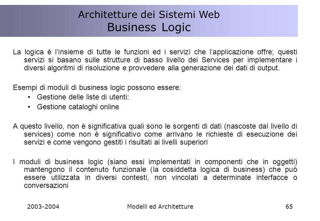 2003-2004Modelli ed Architetture65 La logica è linsieme di tutte le funzioni ed i servizi che lapplicazione offre; questi servizi si basano sulle strutture di basso livello dei Services per implementare i diversi algoritmi di risoluzione e provvedere alla generazione dei dati di output.